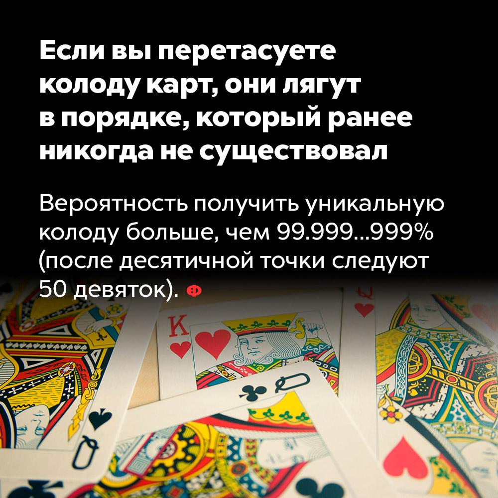 Если вы перетасуете колоду карт, они лягут впорядке, который ранее никогда несуществовал. Вероятность получить уникальную колоду больше, чем 99,999…999% (после десятичной запятой следуют 50 девяток).