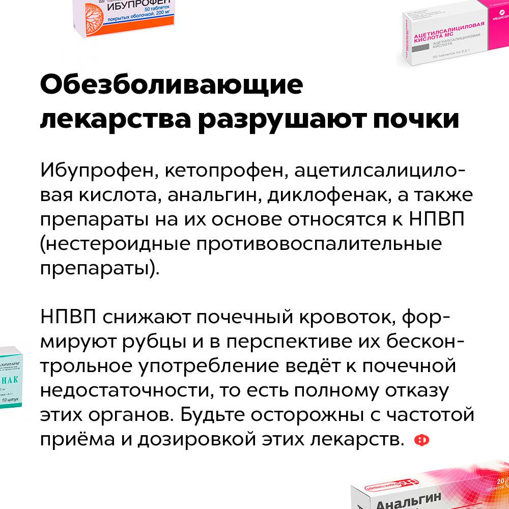 Обезболивающие лекарства разрушают почки. Ибупрофен, кетопрофен, ацетилсалициловая кислота, анальгин, диклофенак, а также препараты на их основе относятся к НПВП (нестероидные противовоспалительные препараты).  НПВП снижают почечный кровоток, формируют рубцы и в перспективе их бесконтрольное употребление ведёт к почечной недостаточности, то есть полному отказу этих органов. Будьте осторожны с частотой приёма и дозировкой этих лекарств.