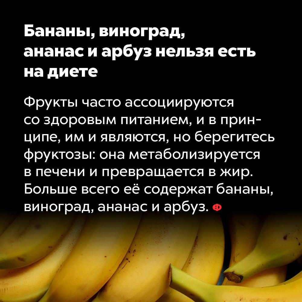 Бананы, виноград, ананас иарбуз нельзя есть надиете. Фрукты часто ассоциируются со здоровым питанием, и в принципе, им и являются, но берегитесь фруктозы: она метаболизируется в печени и превращается в жир. Больше всего её содержат бананы, виноград, ананас и арбуз.