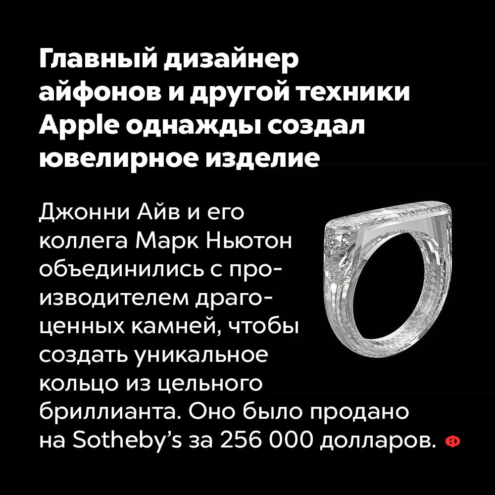 Главный дизайнер айфонов идругой техники Apple однажды создал ювелирное изделие. Джонни Айв и его коллега Марк Ньютон объединились с производителем драгоценных камней, чтобы создать уникальное кольцо из цельного бриллианта. Оно было продано на Sotheby's за 256 000 долларов.