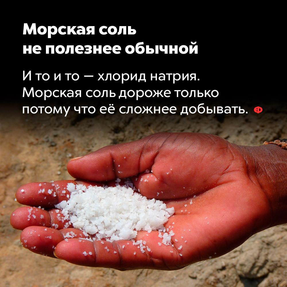 Морская соль неполезнее обычной. И то и то — хлорид натрия. Морская соль дороже только потому что её сложнее добывать.