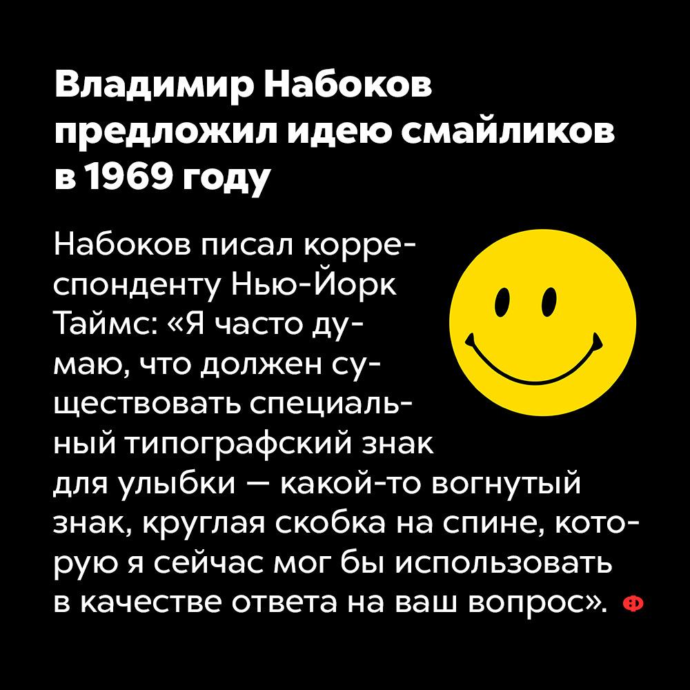 Владимир Набоков предложил идею смайликов в1969 году. Набоков писал корреспонденту Нью-Йорк Таймс: «Я часто думаю, что должен существовать специальный типографский знак для улыбки —какой-то вогнутый знак, круглая скобка на спине, которую я сейчас мог би использовать в качестве ответа на ваш вопрос».