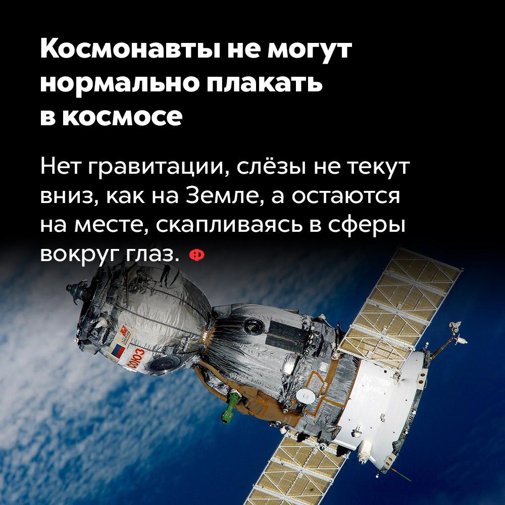 Космонавты немогут нормально плакать вкосмосе.