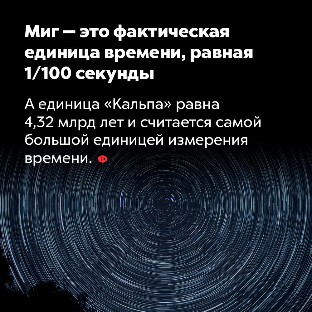 Миг — это фактическая единица времени, равная 1/100секунды. А единица «кальпа» равна 4,32 млрд лет и считается самой большой единицей измерения времени.