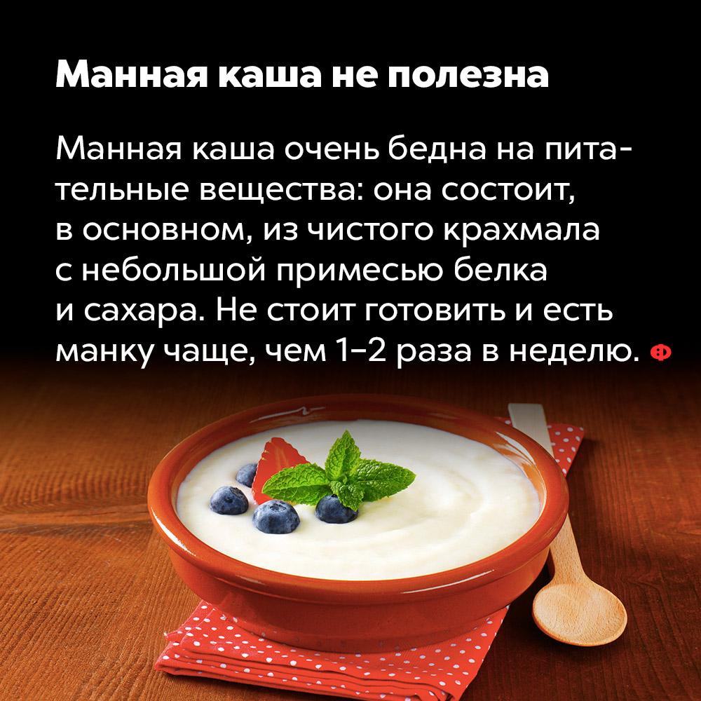 Манная каша неполезна. Манная каша очень бедна на питательные вещества: она состоит в основном, из чистого крахмала с небольшой примесью белка и сахара. Не стоит готовить и есть манку чаще, чем 1-2 раза в неделю.