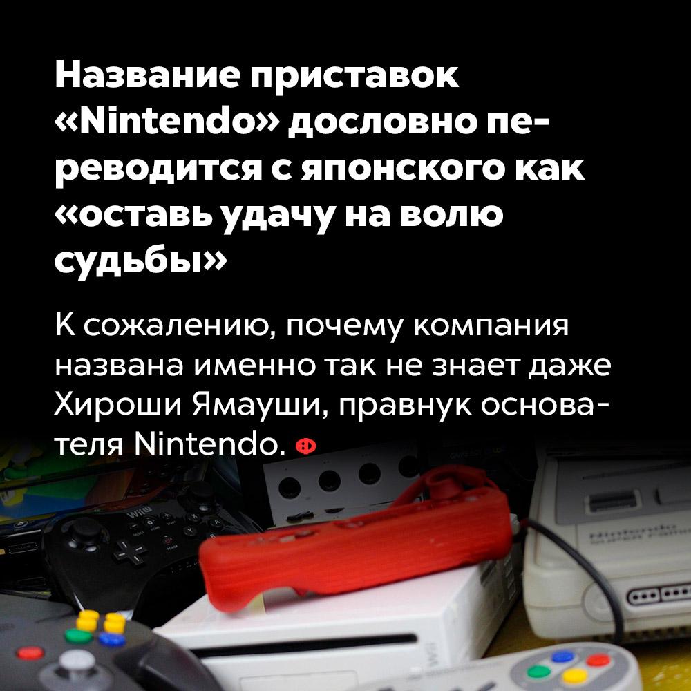 Название приставок «Nintendo» дословно переводится сяпонского как «оставь удачу наволю судьбы». К сожалению, почему компания названа именно так, не знает даже Хироши Ямауши, правнук основателя Nintendo.