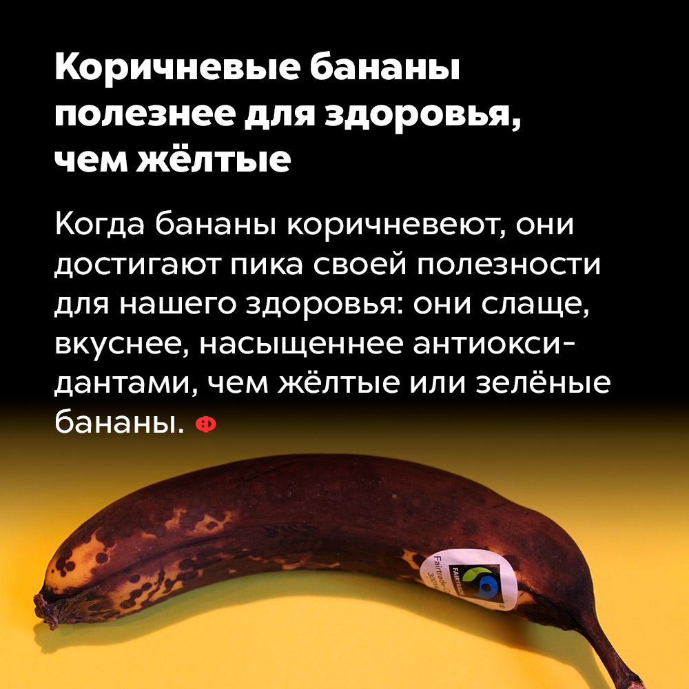Коричневые бананы полезнее для здоровья, чем жёлтые. Когда бананы коричневеют, они достигают пика своей полезности для нашего здоровья: они слаще, вкуснее, насыщеннее антиоксидантами, чем жёлтые или зелёные бананы.