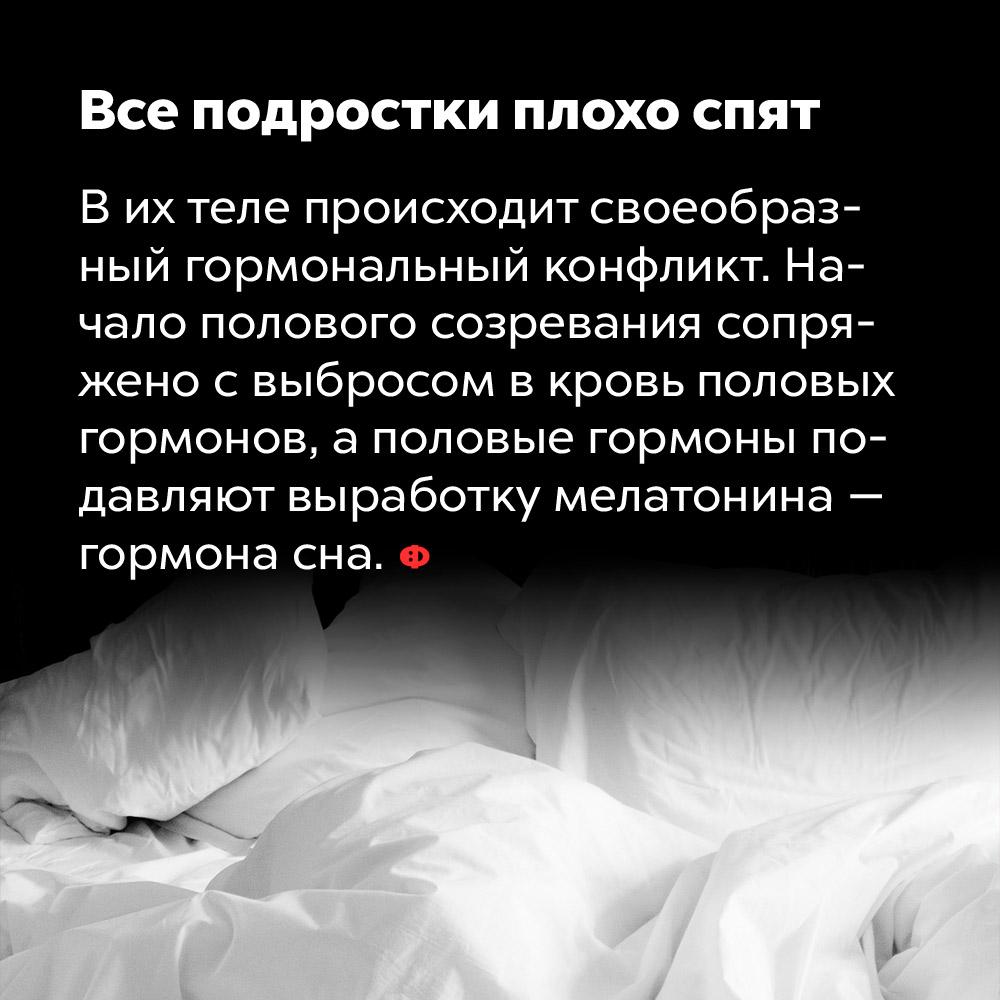 Все подростки плохо спят. В их теле происходит гормональный конфликт. Начало полового созревания сопряжено с выбросом в кровь половых гормонов, а половые гормоны подавляют выработку мелатонина — гормона сна.