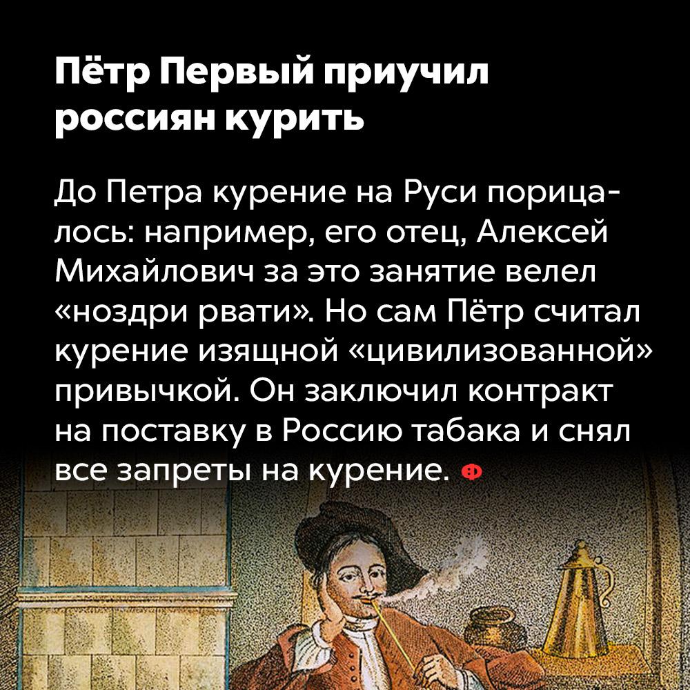 Пётр Первый приучил россиян курить. До Петра курение на Руси порицалось: например, его отец, Алексей Михайлович за это занятие велел «ноздри рвати». Но сам Пётр считал курение изящной «цивилизованной» привычкой. Он заключил контракт на поставку в Россию табака и снял все запреты на курение.
