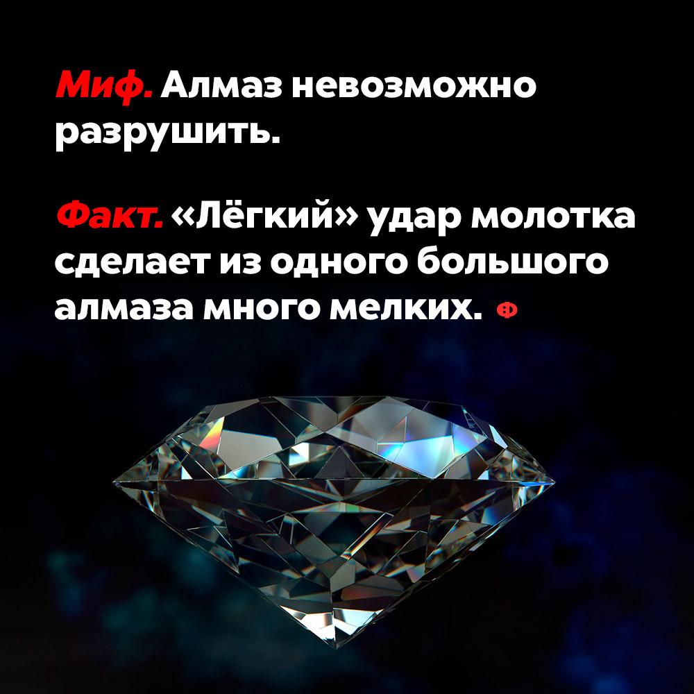 Алмаз можно разрушить. То, что алмаз настолько твёрдый, что его невозможно разрушить, миф. «Лёгкий» удар молотка сделает из одного большого алмаза много мелких.