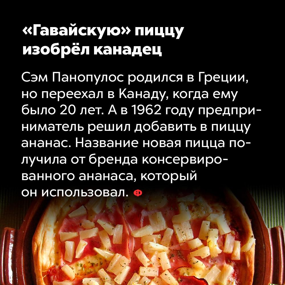 «Гавайскую» пиццу изобрёл канадец. Сэм Пнопулос родился в Греции, но переехал в Канаду, когда ему было 20 лет. А в 1962 году предприниматель решил добавить в пиццу ананас. Название новая пицца получила от бренда консервированного ананаса, который он использовал.