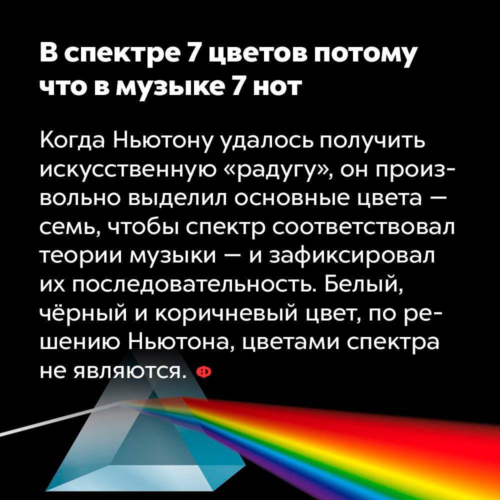 Вспектре 7цветов потому что вмузыке 7нот. Когда Ньютону удалось получить искусственную «радугу», он произвольно выделил основные цвета — семь, чтобы спектр соответствовал теории музыки — и зафиксировал их последовательность. Белый, чёрный и коричневый цвет, по решению Ньютона, цветами спектра не являются.