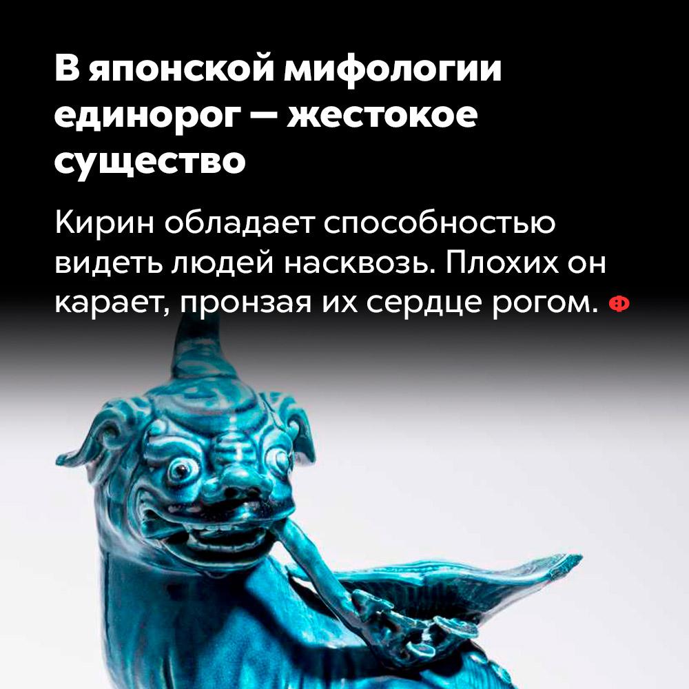 Вяпонской мифологии единорог — жестокое существо. Кирин обладает способностью видеть людей насквозь. Плохих он карает, пронзая из сердце рогом.
