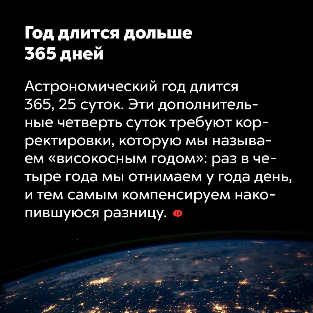 Год длится дольше 365дней. Астрономический год длится 365,25 суток. Эти дополнительные четверть суток требуют корректировки, которую мы называем «високосным годом»: раз в четыре года мы отнимаем у года день и тем самым компенсируем накопившуюся разницу.