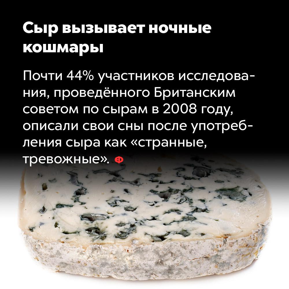 Сыр вызывает ночные  кошмары. Почти 44% участников исследования, проведённого Британским советом по сырам в 2008 году, описали свои сны после употребления сыра как «странные, тревожные».