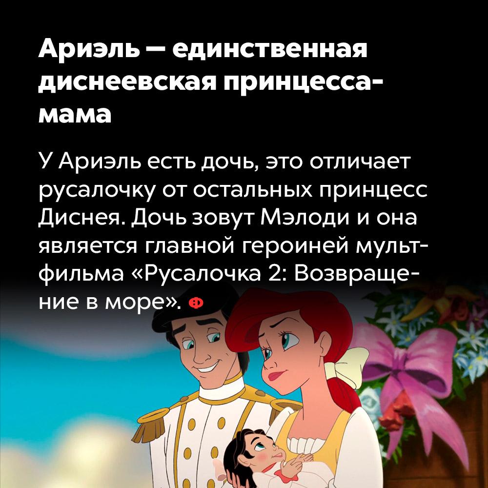 Ариэль — единственная диснеевская принцесса-мама. У Ариэль есть дочь, это отличает русалочку от остальных принцесс Диснея. Дочь зовут Мэлоди и она является главной героиней мультфильма «Русалочка 2: Возвращение в море».