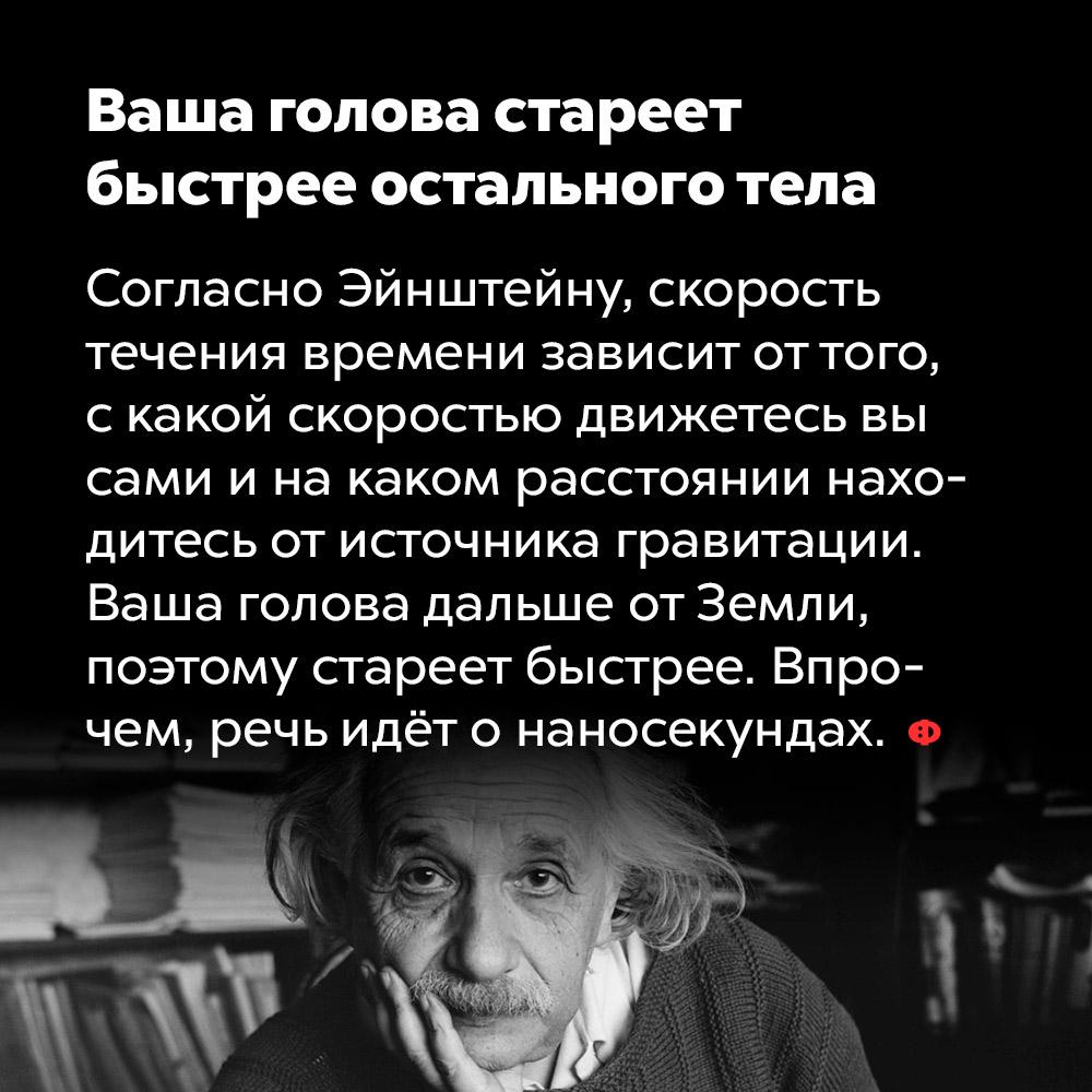 Ваша голова стареет быстрее остального тела. Согласно Эйнштейну, скорость течения времени зависит от того с какой скоростью движетесь вы сами и на каком расстоянии находитесь от источника гравитации. Ваша голова дальше от Земли, поэтому стареет быстрее. Впрочем, речь идёт о наносекундах.