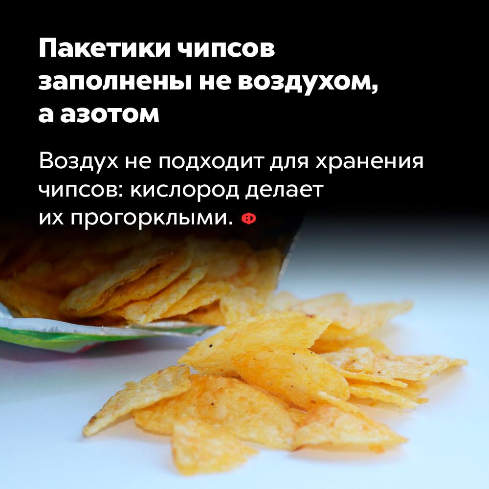 Пакетики чипсов заполнены невоздухом, аазотом. Воздух не подходит для хранения чипсов: кислород делает их прогорклыми.