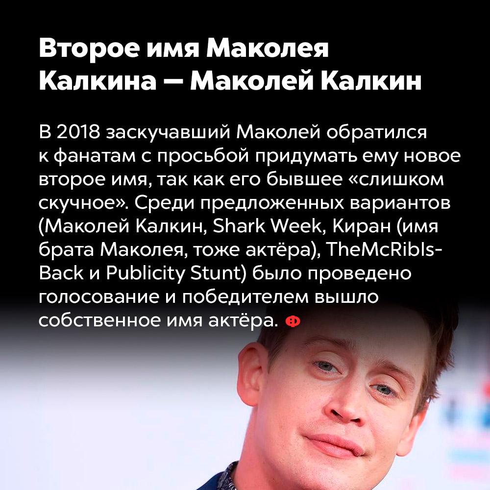 Второе имя Маколея Калкина — Маколей Калкин. В 2018 заскучавший Маколей обратился к фанатам с просьбой придумать ему новое второе имя, так как его бывшее «слишком скучное». Среди предложенный вариантов (Маколей Калкин, Shark Week, Киран (имя брата Маколей, тоже актёра), TheMcRiblsBack и Publicity Stunt) было проведено голосование и победителем вышло собственное имя актёра.