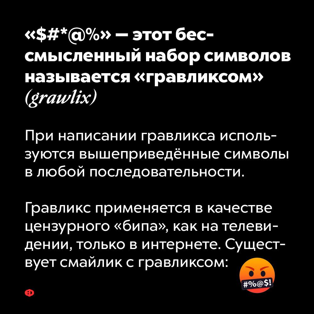 «$#*@%» — этот бессмысленный набор символов называется «гравликсом» (grawlix). При написании гравликса используются вышеприведённые символы в любой последовательности. Гравликс применяется в качестве цензурного «бипа», как на телевидении, только в интернете. Существует эмодзи с гравликсом: 🤬