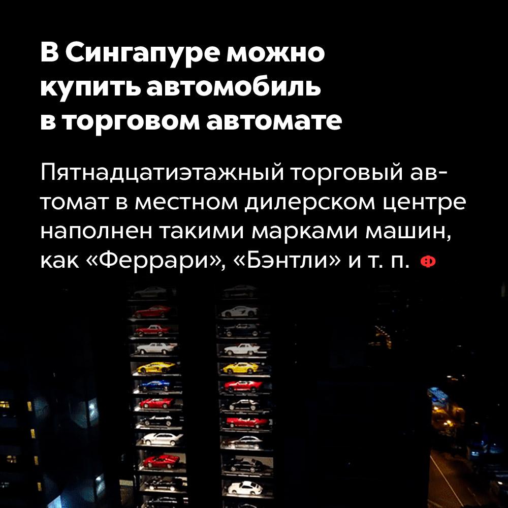 ВСингапуре можно купить автомобиль вторговом автомате. Пятнадцатиэтажный торговый автомат в местном дилерском центре наполнен такими марками машин, как «Феррари», «Бэнтли» и т. п.