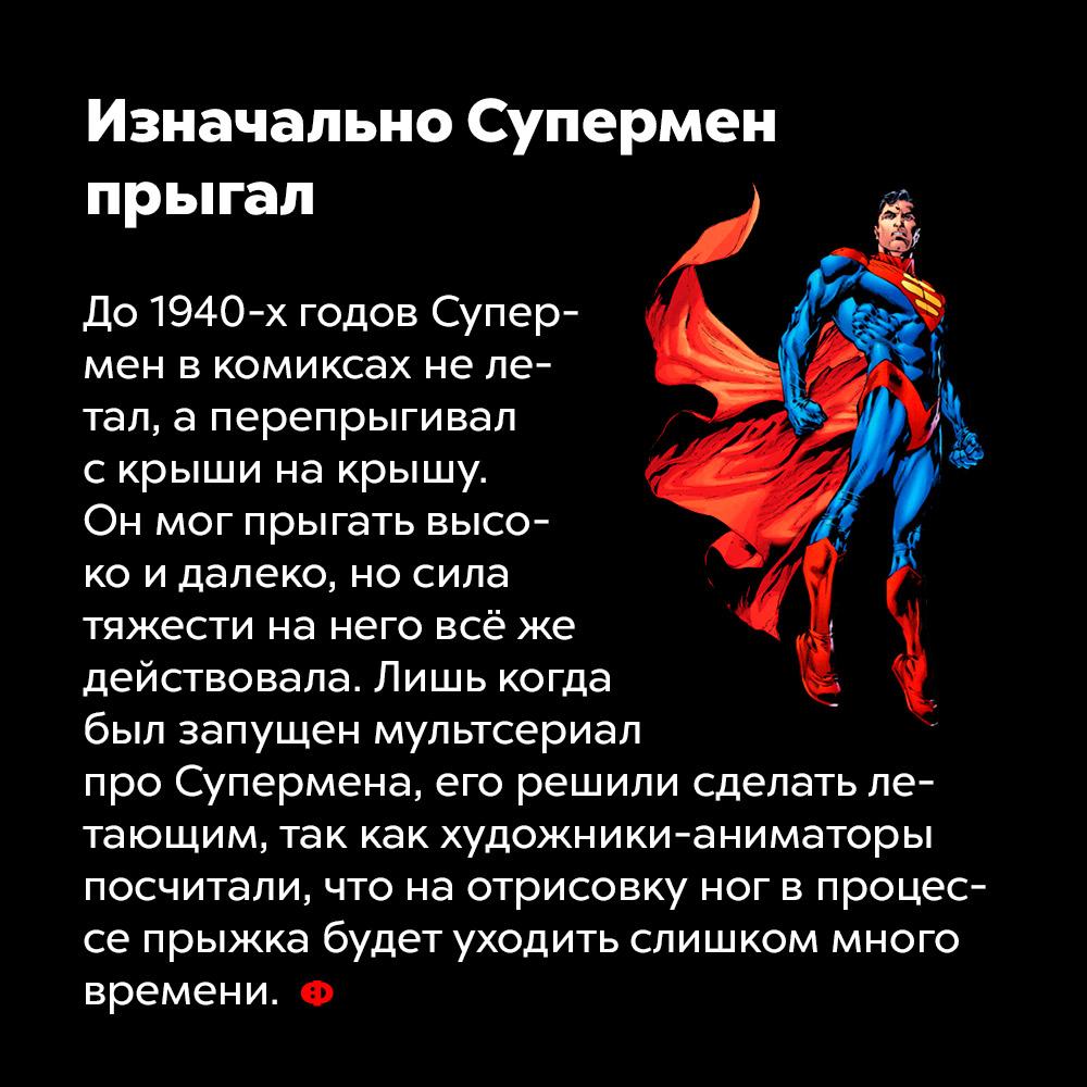Изначально Супермен прыгал. До 1940 годов Супермен в комиксах не летал, а перепрыгивал с крыши на крышу. Он мог прыгать высоко и далеко, но сила тяжести на него всё же действовала. Лишь когда был запущен мультсериал про Супермена, его решили сделать летающим, так как художники-аниматоры посчитали, что на отрисовку ног в процессе прыжка будет уходить слишком много времени.