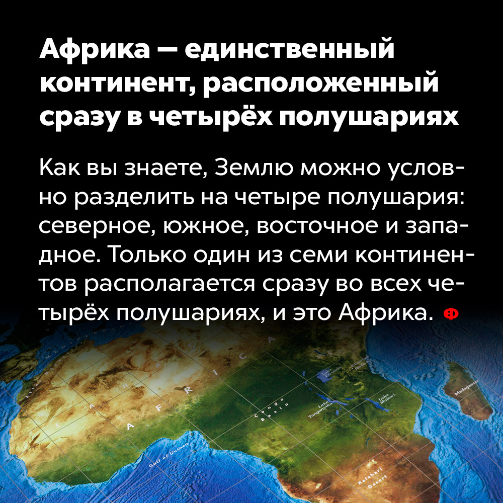 Африка — единственный континент, расположенный сразу вчетырёх полушариях.