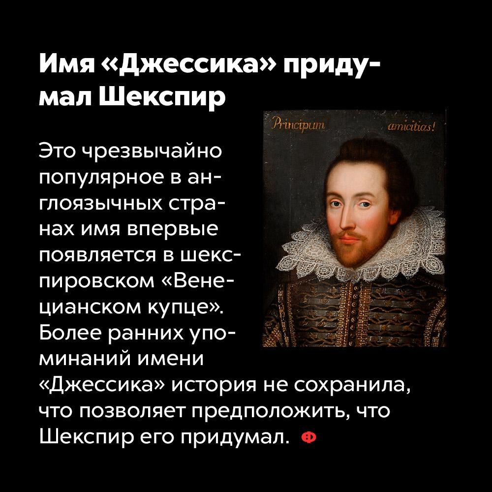 Имя «Джессика» придумал Шекспир. Это чрезвычайно популярное в англоязычных странах имя впервые появляется в шекспировском «Венецианском купце». Более ранних упоминаний имени «Джессика» история не сохранила, что позволяет предположить, что Шекспир его придумал.