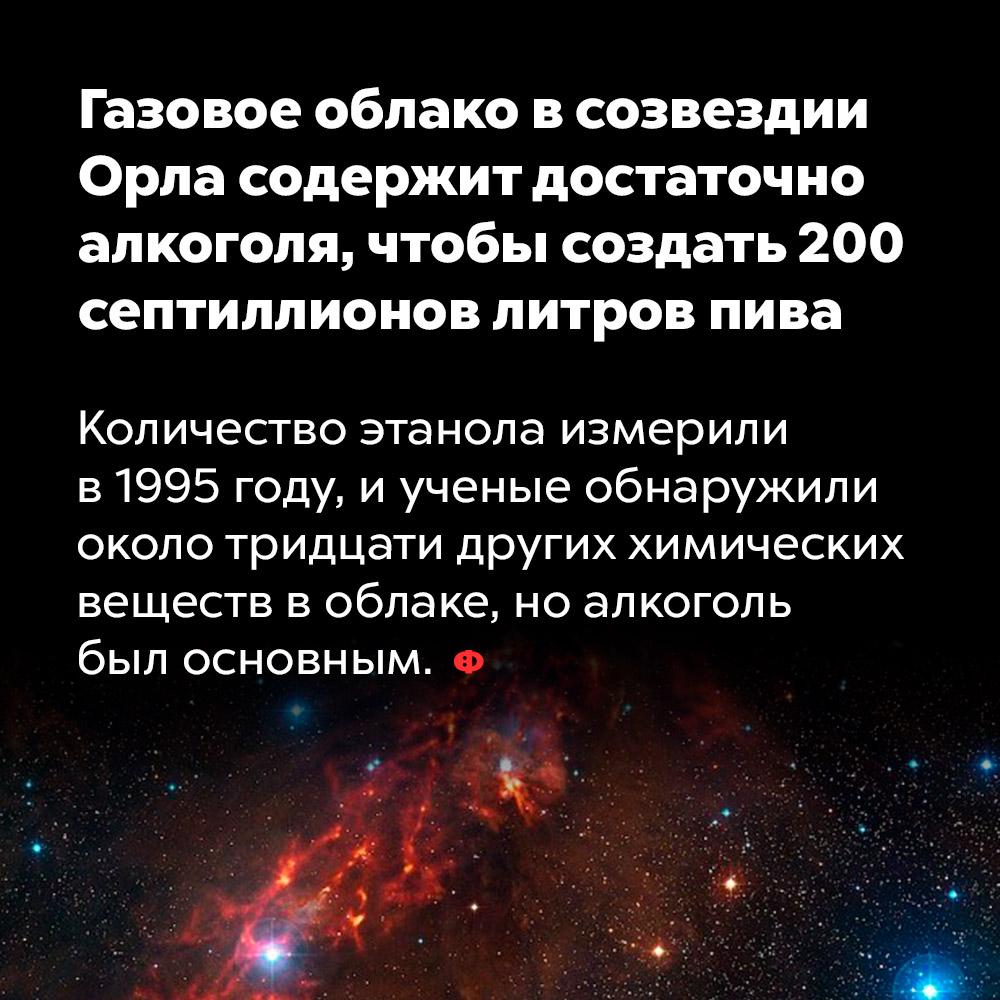 Газовое облако всозвездии Орла содержит достаточно алкоголя, чтобы создать 200септиллионов литров пива. Количество этанола измерили в 1995  году и учёные обнаружили около тридцати других химических веществ в облаке, но алкоголь был основным.