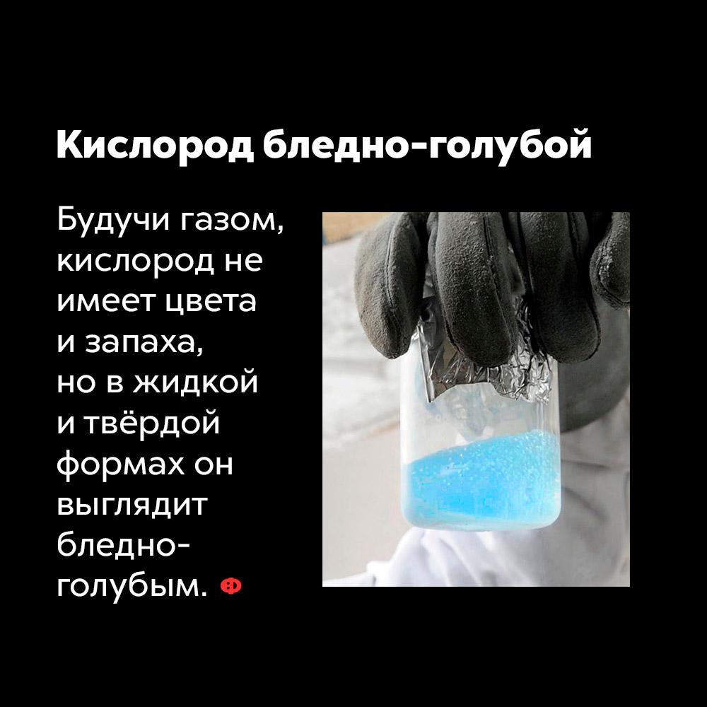 Кислород бледно-голубой. Будучи газом, кислород не имеет цвета и запаха, но в жидкой и твёрдой формах он выглядит бледно-голубым.