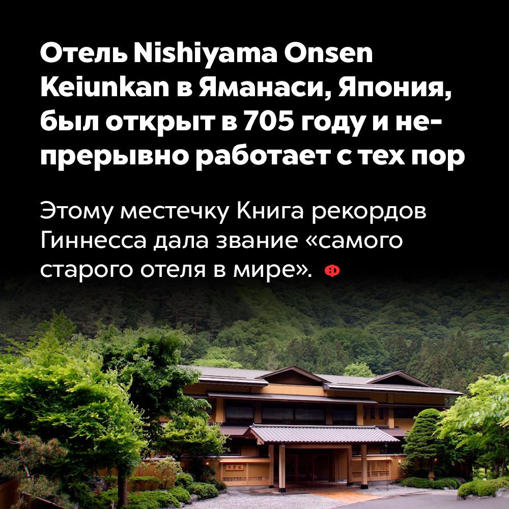 Отель Nishiyama Onsen Keiunkan вЯманаси, Япония, был открыт в705 году инепрерывно работает стех пор. Этому местечку Книга рекордов Гиннесса дала звание «самого старого отеля в мире».