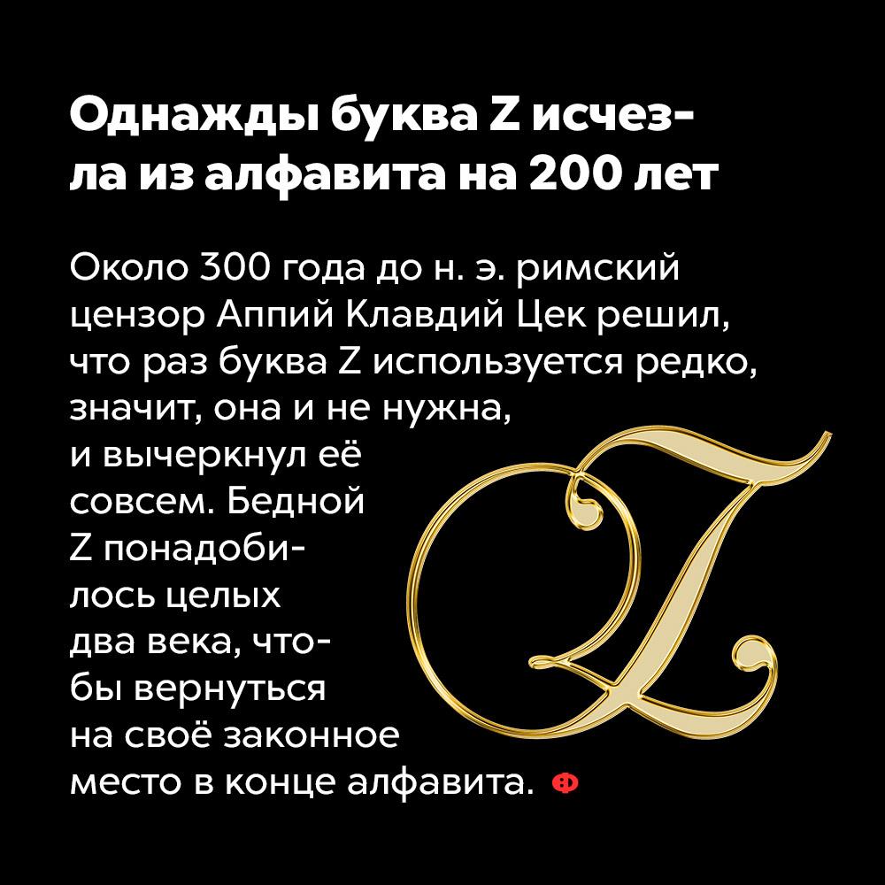 Однажды буква Zисчезла изалфавита на200 лет. Около 300 года до н. э. римский цензор Аппий Клавдий Цек решил, что раз буква Z используется редко, значит, она и не нужна, и вычеркнул её насовсем. Бедной Z понадобилось целых два века, чтобы вернуться на своё законное место в конце алфавита.