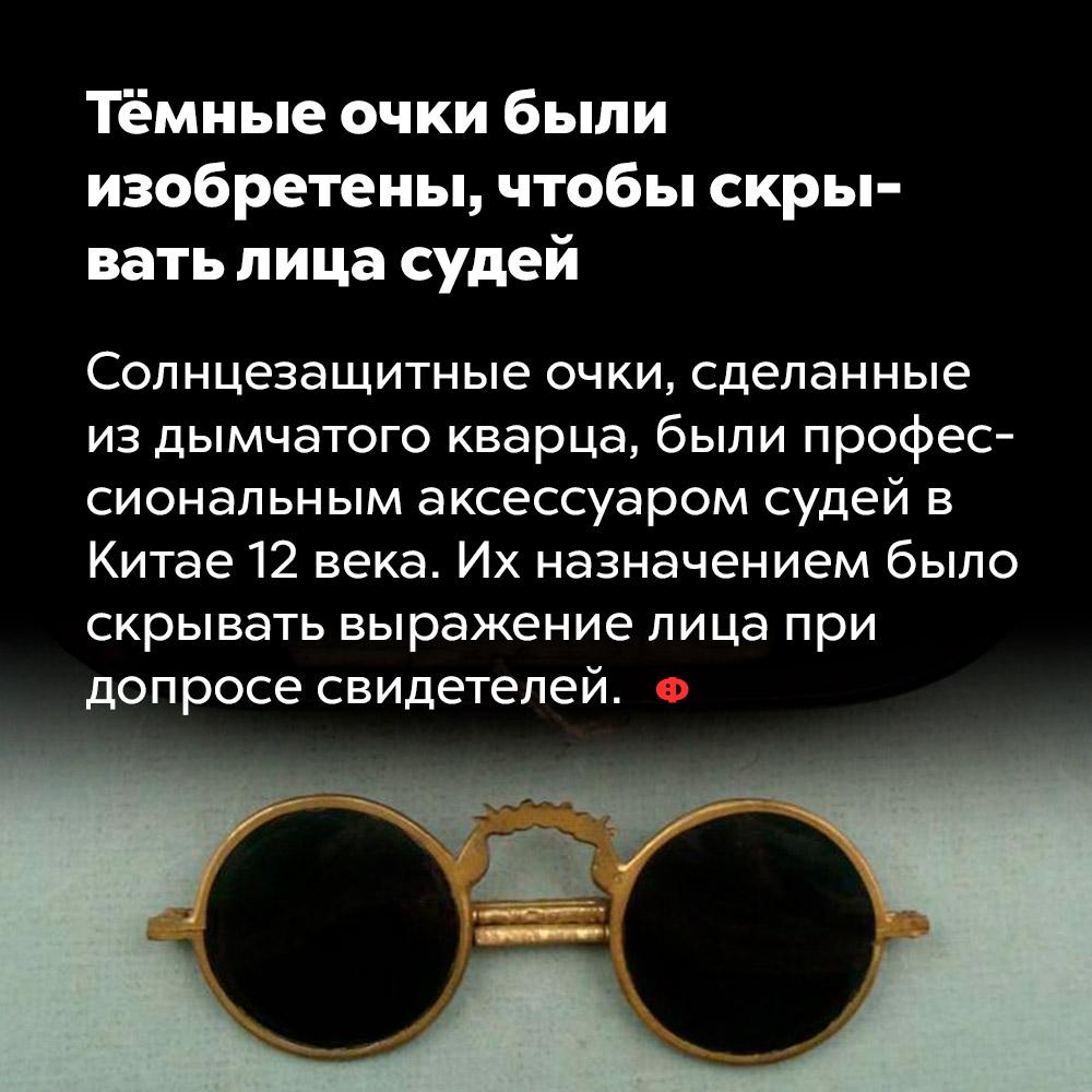 Тёмные очки были изобретены, чтобы скрывать лица судей. Солнцезащитные очки, сделанные из дымчатого кварца, были профессиональным аксессуаром судей в Китае 12 века. Их назначением было скрывать выражение лица при допросе свидетелей.