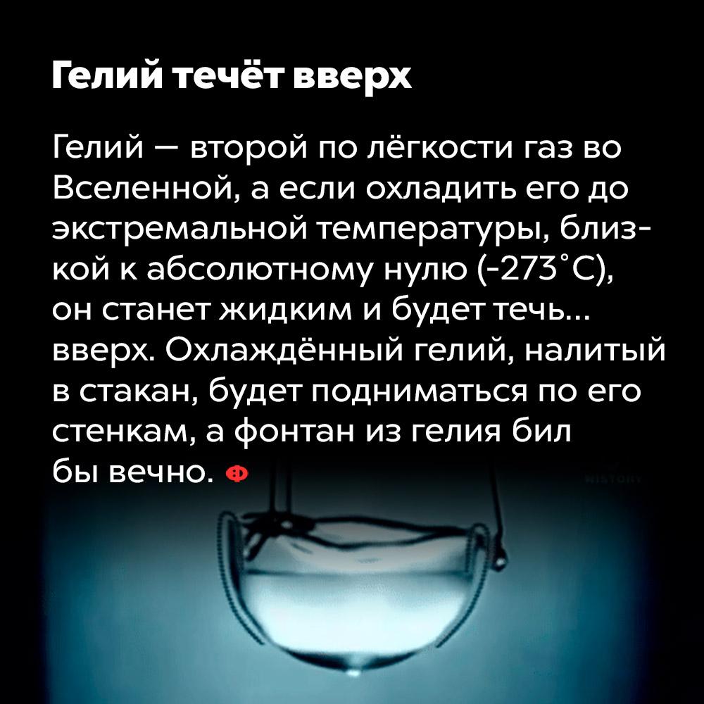 Гелий течёт вверх. Гелий — второй по лёгкости газ во Вселенной, а если охладить его до экстремальной температуры, близкой к абсолютному нулю (-273 °C), он станет жидким и будет течь... вверх. Охлаждённый гелий, налитый в стакан, будет подниматься по его стенкам, а фонтан из гелия бил бы вечно.