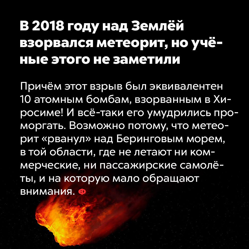 В2018году над Землёй взорвался метеорит, ноучёные этого незаметили. Причём этот взрыв был эквивалентен 10 атомным бомбам, взорванным в Хиросиме! И всё-таки его умудрились проморгать. Возможно, потому что метеорит «рванул» над Беринговым морем, в той области, где не летают ни коммерческие, ни пассажирские самолёты, и на которую мало обращают внимания.