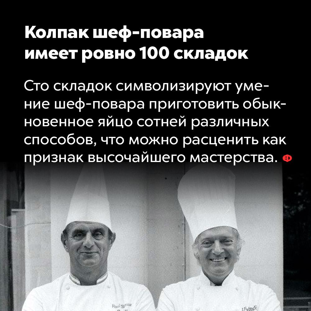 Колпак шеф-повара имеет ровно 100складок. Сто складок символизирует умение шеф-повара приготовить обычное яйцо сотней различных способов, что можно расценить как признак высочайшего мастерства.