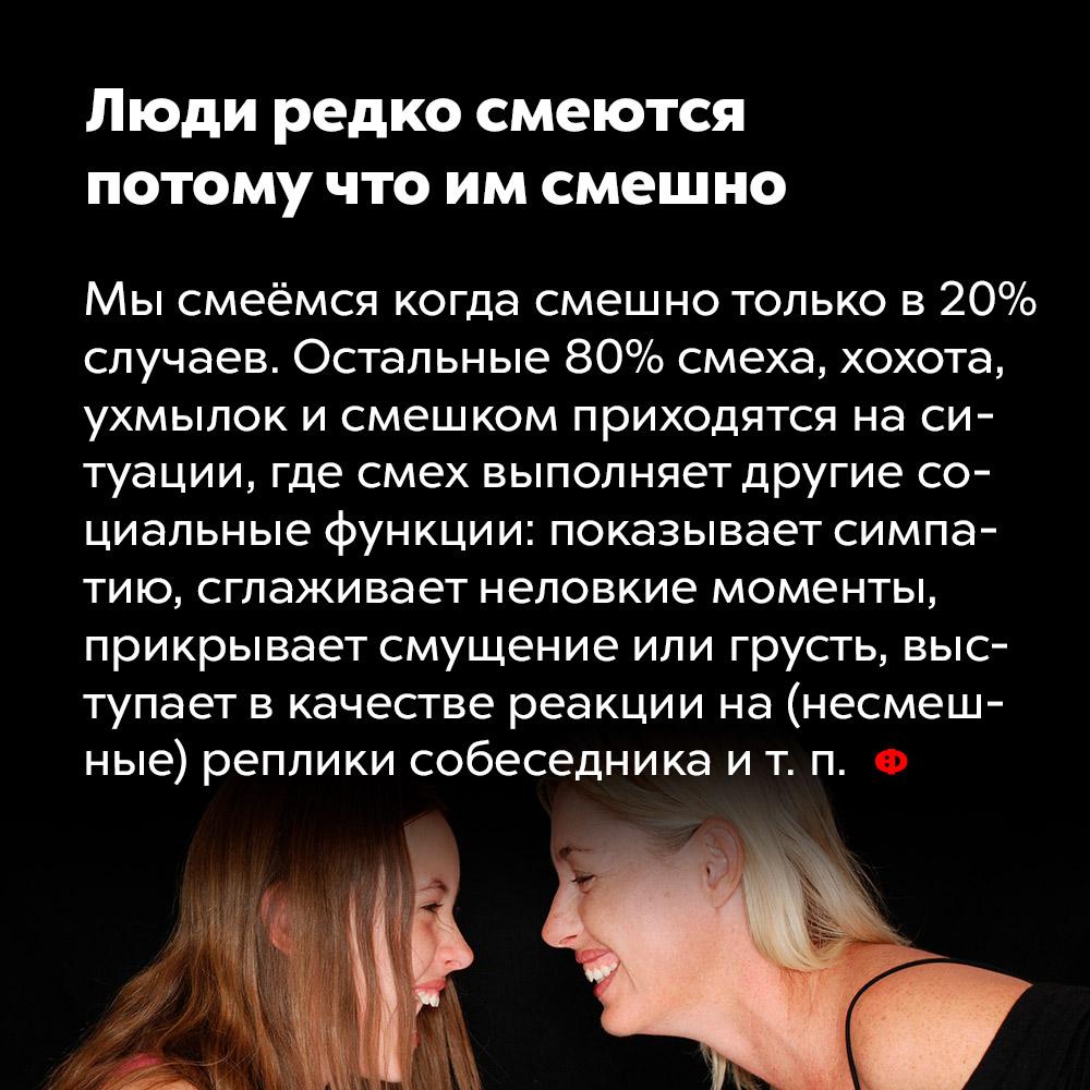 Люди редко смеются потому что им смешно. Мы смеёмся когда смешно только в 20% случаев. Остальные 80% смеха, хохота, ухмылок и смешков приходится на ситуации, где смех выполняет другие социальные функции: показывает симпатию, сглаживает неловкие моменты, прикрывает смущение или грусть, выступает в качестве реакции на (несмешные) реплики собеседника и т. п.