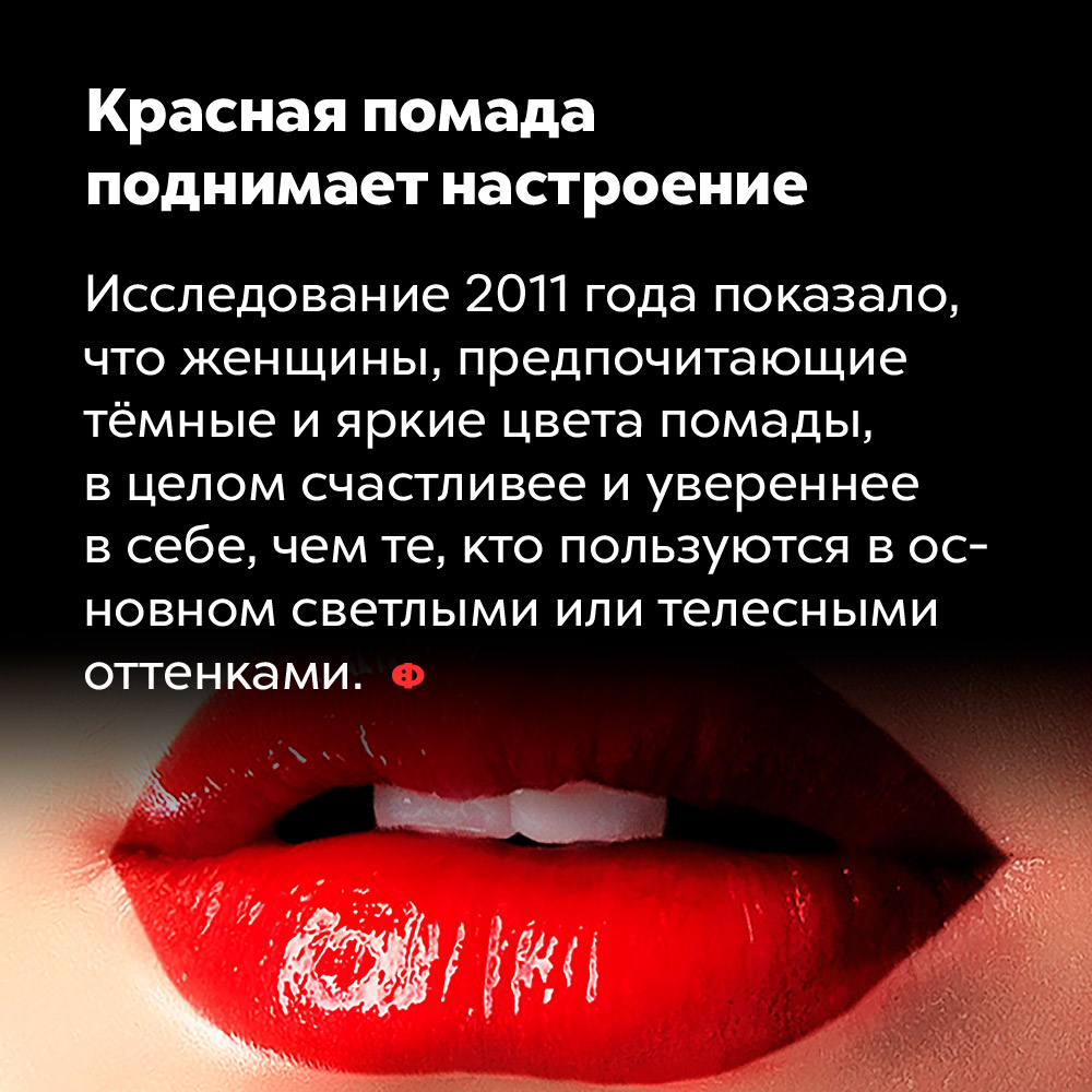 Красная помада поднимает настроение. Исследование 2011 года показало, что женщины, предпочитающие тёмные и яркие цвета помады, в целом счастливее и увереннее в себе чем те, кто пользуются в основном светлыми или телесными оттенками.