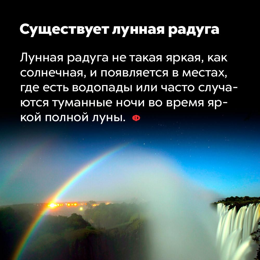 Существует лунная радуга. Лунная радуга не такая яркая, как солнечная, и появляется в местах, где есть водопады или часто случаются туманные ночи во время яркой полной луны.