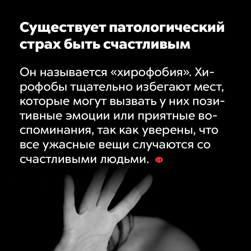 Существует патологический страх быть счастливым. Он называется «хирофобия». Хирофобы тщательно избегают мест, которые могут вызвать у них позитивные эмоции или приятные воспоминания, так как уверены, что все ужасные вещи случаются со счастливыми людьми.