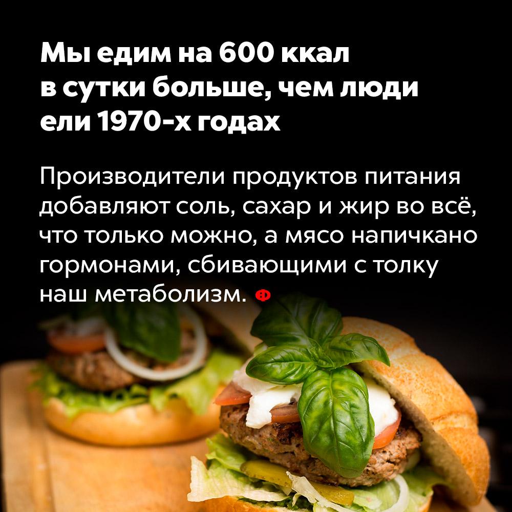 Мы едим на600ккал всутки больше, чем люди ели 1970-х годах. Производители продуктов питания добавляют соль, сахар и жир во всё, что только можно, а мясо напичкано гормонами, сбивающими с толку наш метаболизм.
