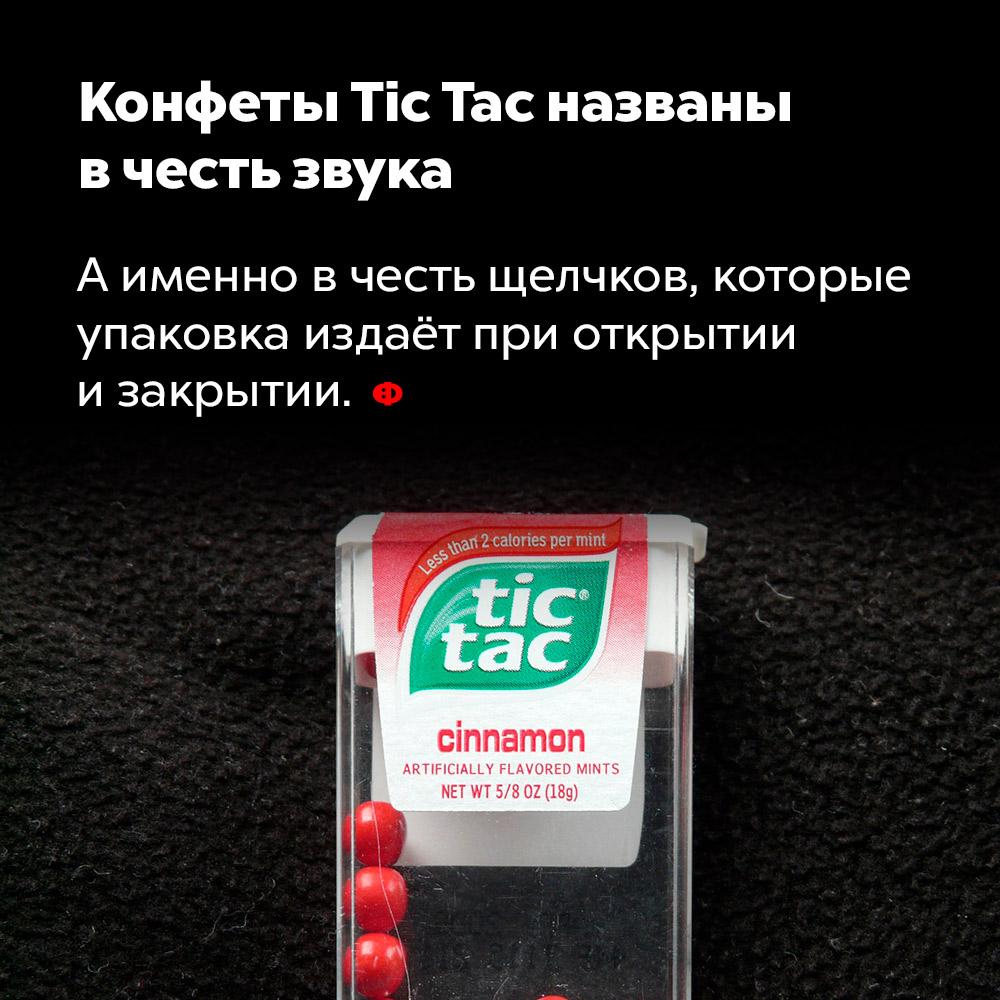 Конфеты TicTac названы вчесть звука. А именно — в честь щелчков, которые упаковка издаёт при открытии и закрытии.