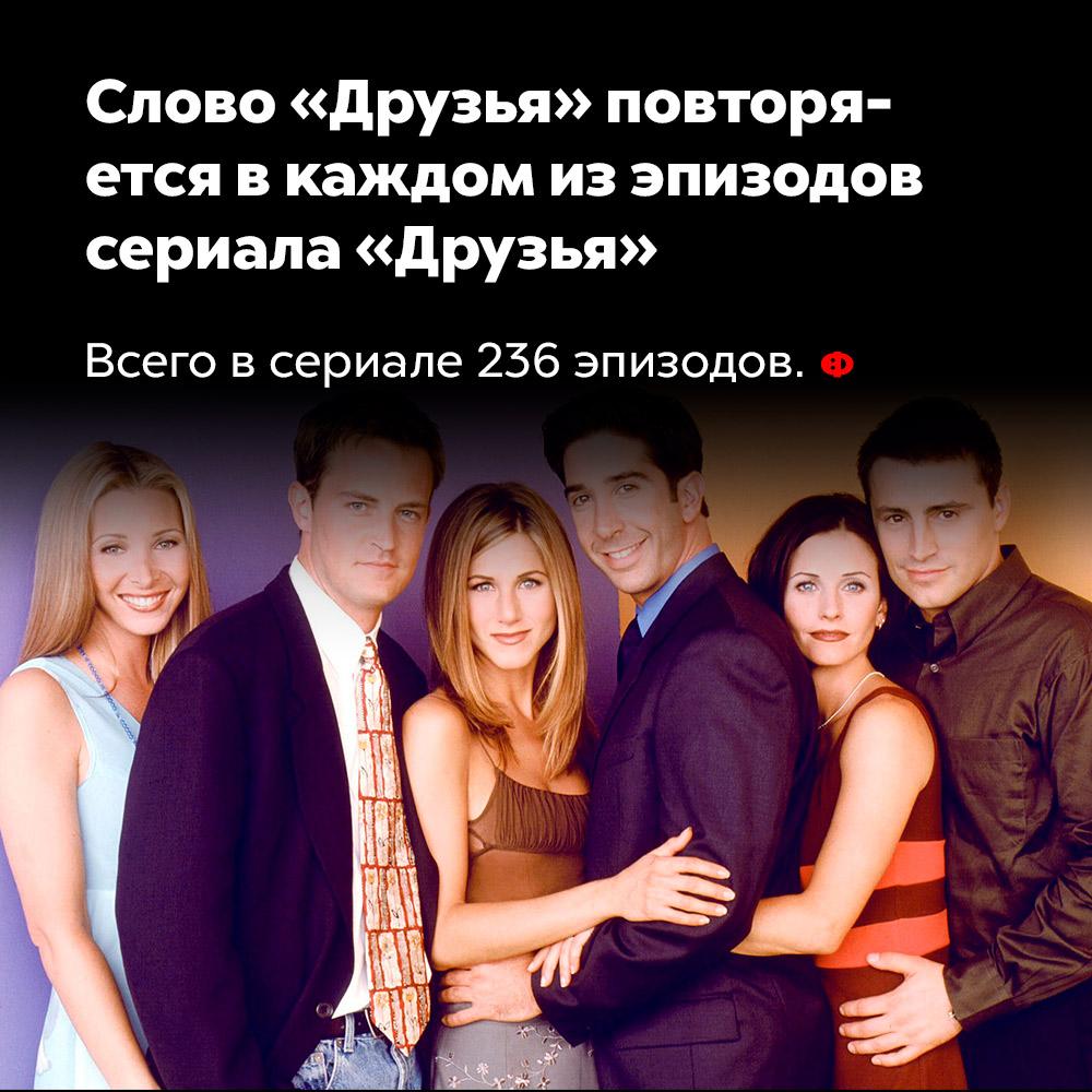 Слово «Друзья» повторяется вкаждом изэпизодов сериала «Друзья». Всего в сериале 236 эпизодов.