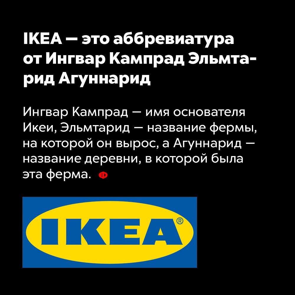 IKEA — это аббревиатура отИнгвар Кампрад Эльмтарид Агуннарид. Ингвар Кампрад — имя основателя ИКЕИ, Эльмтарид — название фермы, на которой он вырос, а Агуннарид — название деревни, в которой была эта ферма.