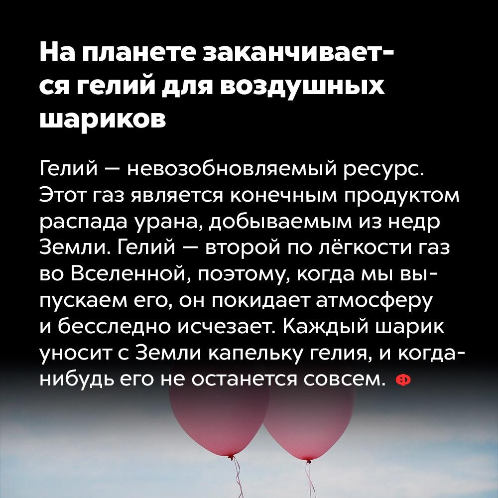 Напланете заканчивается гелий для воздушных шариков. Гелий — невозобновляемый ресурс. Этот газ является конечным продуктом распада урана, добываемым из недр Земли. Гелий — второй по лёгкости газ во Вселенной, поэтому, когда мы выпускаем его, он покидает атмосферу и бесследно исчезает. Каждый шарик уносит с Земли капельку гелия и когда-нибудь его не останется совсем.