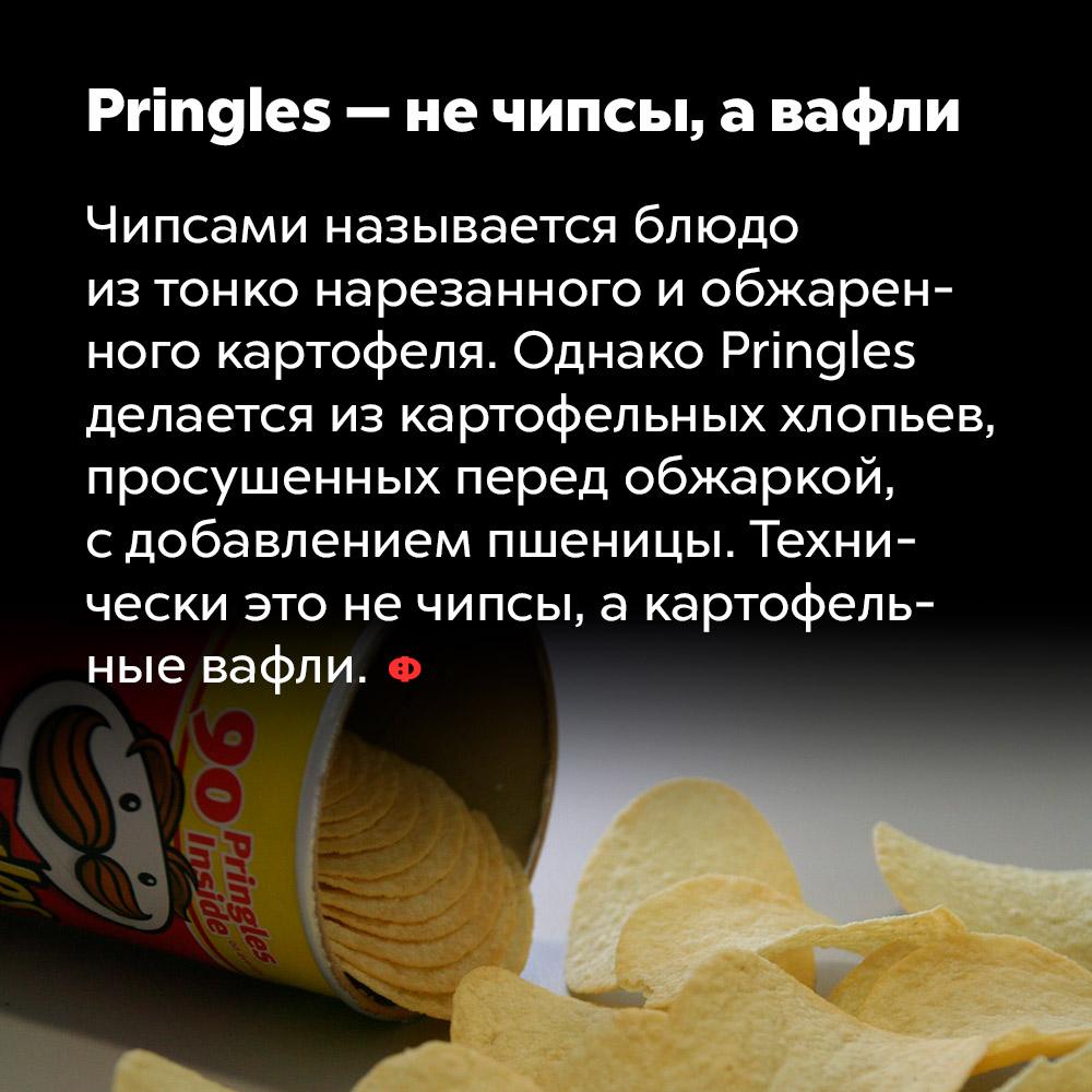 Pringles — нечипсы, авафли. Чипсами называется блюдо из тонко нарезанного и обжаренного картофеля. Однако Pringles делаются из картофельных хлопьев, просушенных перед обжаркой, с добавлением пшеницы. Технически это не чипсы, а картофельные вафли.