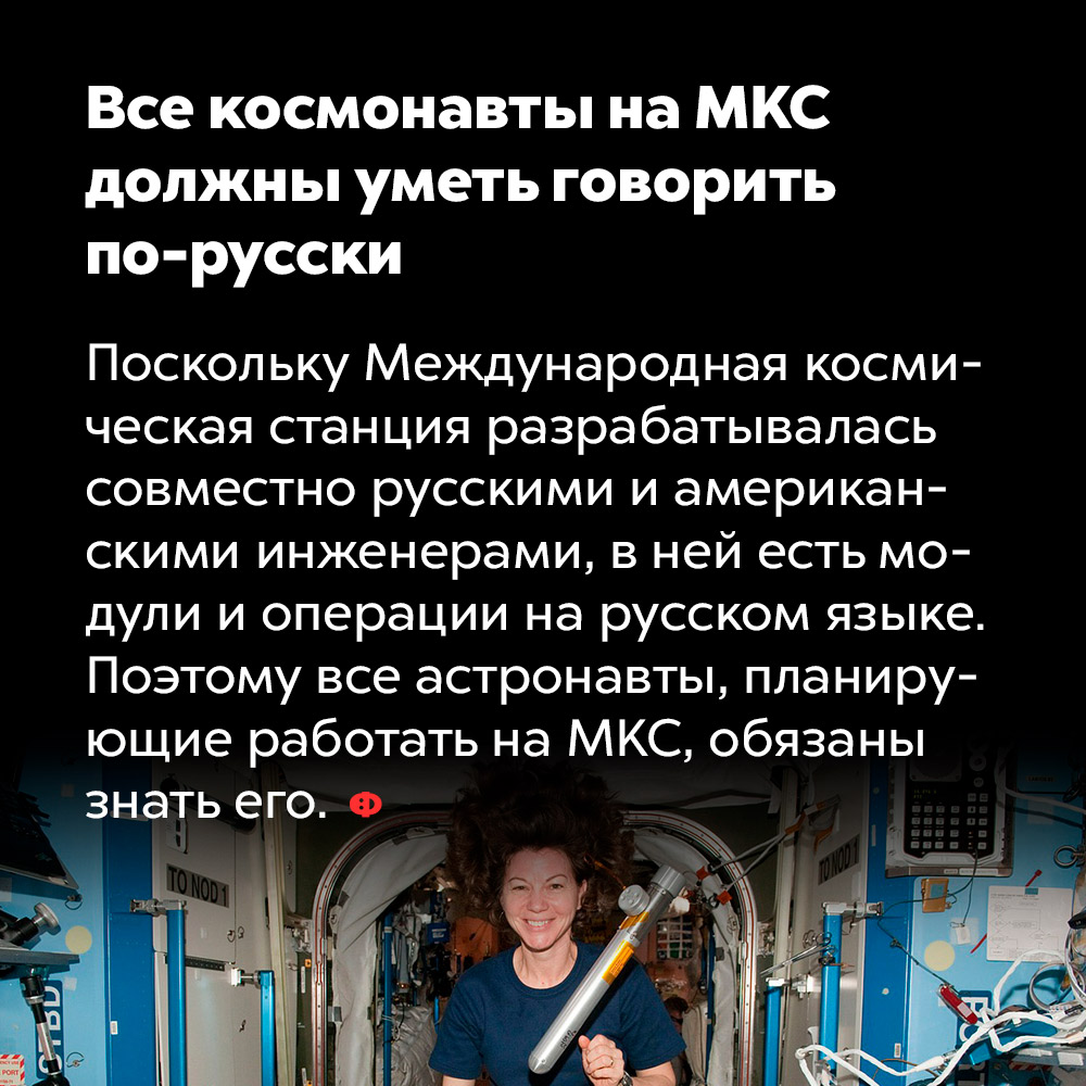 Все космонавты наМКС должны уметь говорить по-русски. Поскольку Международная космическая станция разрабатывалась совместно русскими и американскими инженерами, в ней есть модули и операции на русском языке. Поэтому все астронавты, планирующие работать на МКС, обязаны знать его.