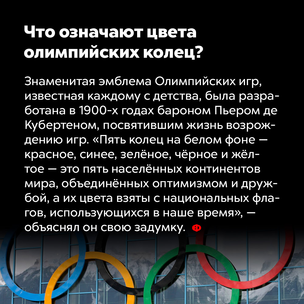 Что означают цвета олимпийских колец?. Знаменитая эмблема Олимпийских игр, известная каждому с детства, была разработана в 1900-х годах бароном Пьером де Кубертеном, посвятившим жизнь возрождению игр. «Пять колец на белом фоне — красное, синее, зелёное, чёрное и жёлтое — это пять населённых континентов мира, объединённых оптимизмом и дружбой, а их цвета взяты с национальных флагов, использующихся в наше время», — объяснял он свою задумку.