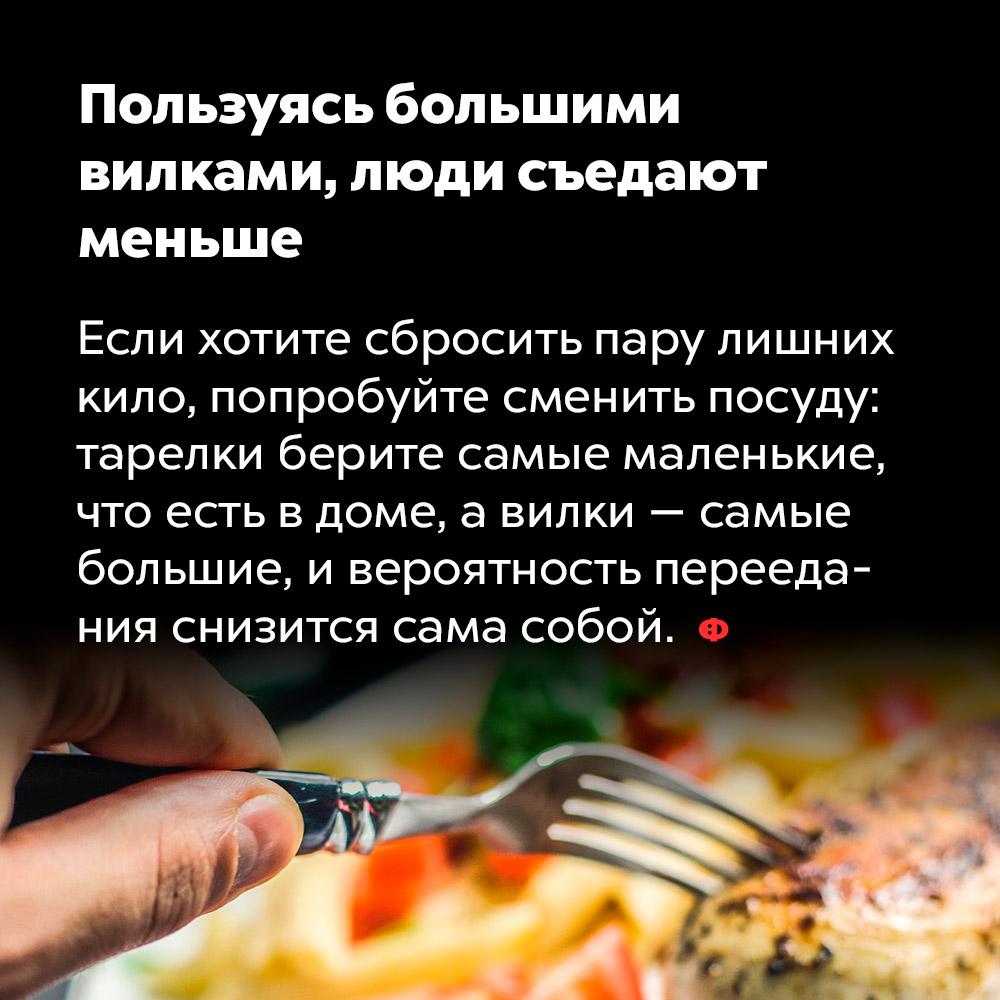 Пользуясь большими вилками, люди съедают меньше. Если хотите сбросить пару лишних кило, попробуйте сменить посуду: тарелки берите самые маленькие, что есть в доме, а вилки — самые большие, и вероятность переедания снизится сама собой.