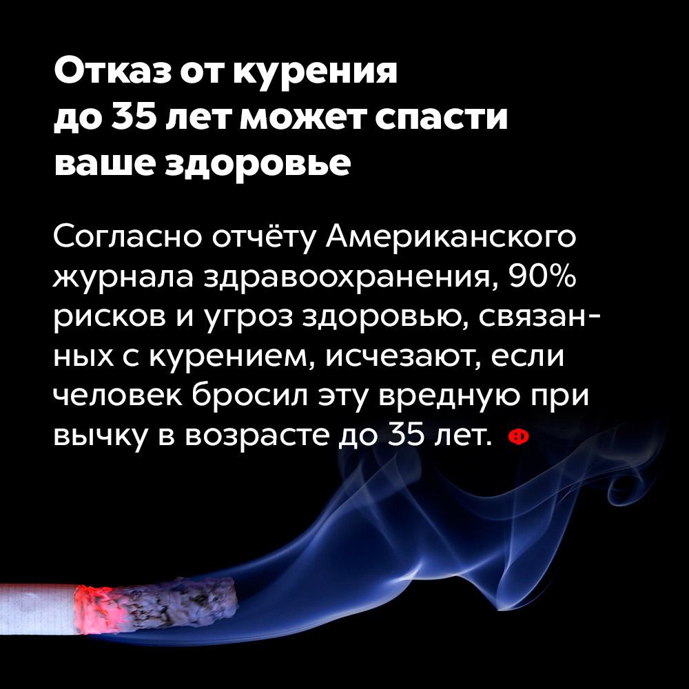 Отказ откурения до35лет может спасти ваше здоровье. Согласно отчёту Американского журнала здравоохранения, 90% рисков и угроз здоровью, связанных с курением, исчезают, если человек бросил эту вредную привычку в возрасте до 35 лет.